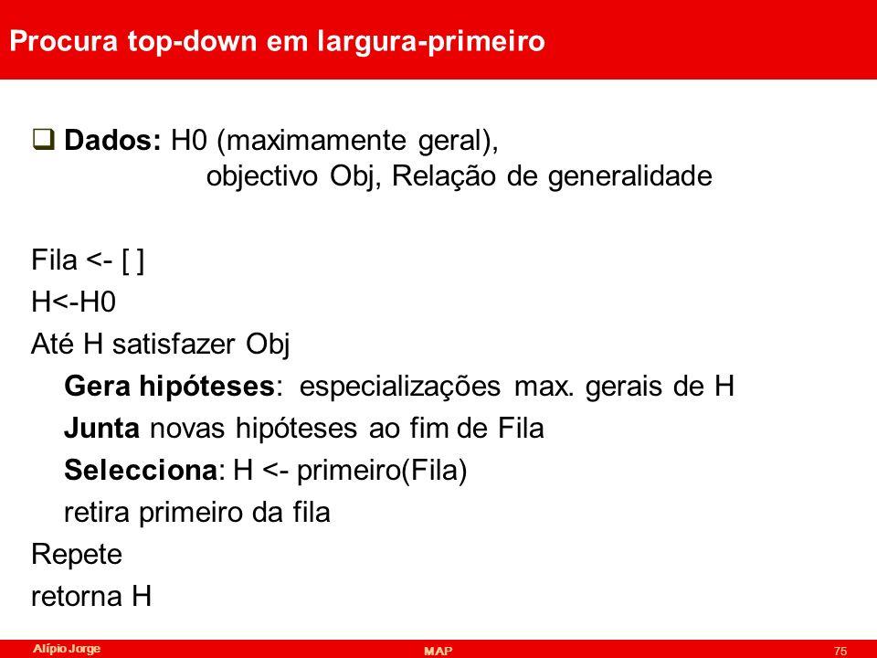 Alípio Jorge MAP75 Procura top-down em largura-primeiro Dados: H0 (maximamente geral), objectivo Obj, Relação de generalidade Fila <- [ ] H<-H0 Até H satisfazer Obj Gera hipóteses: especializações max.