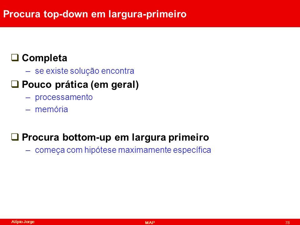 Alípio Jorge MAP78 Procura top-down em largura-primeiro Completa –se existe solução encontra Pouco prática (em geral) –processamento –memória Procura bottom-up em largura primeiro –começa com hipótese maximamente específica