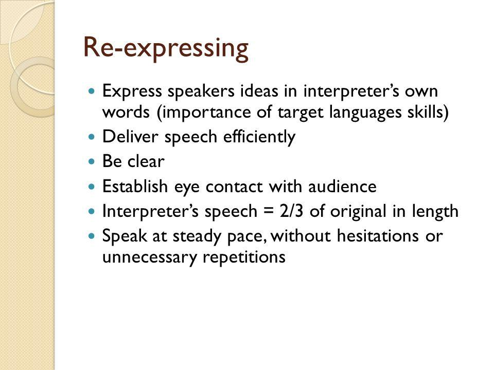 Re-expressing Express speakers ideas in interpreters own words (importance of target languages skills) Deliver speech efficiently Be clear Establish eye contact with audience Interpreters speech = 2/3 of original in length Speak at steady pace, without hesitations or unnecessary repetitions
