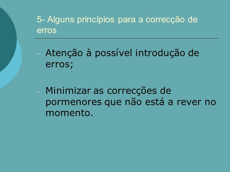 5- Alguns princípios para a correcção de erros - Atenção à possível introdução de erros; - Minimizar as correcções de pormenores que não está a rever