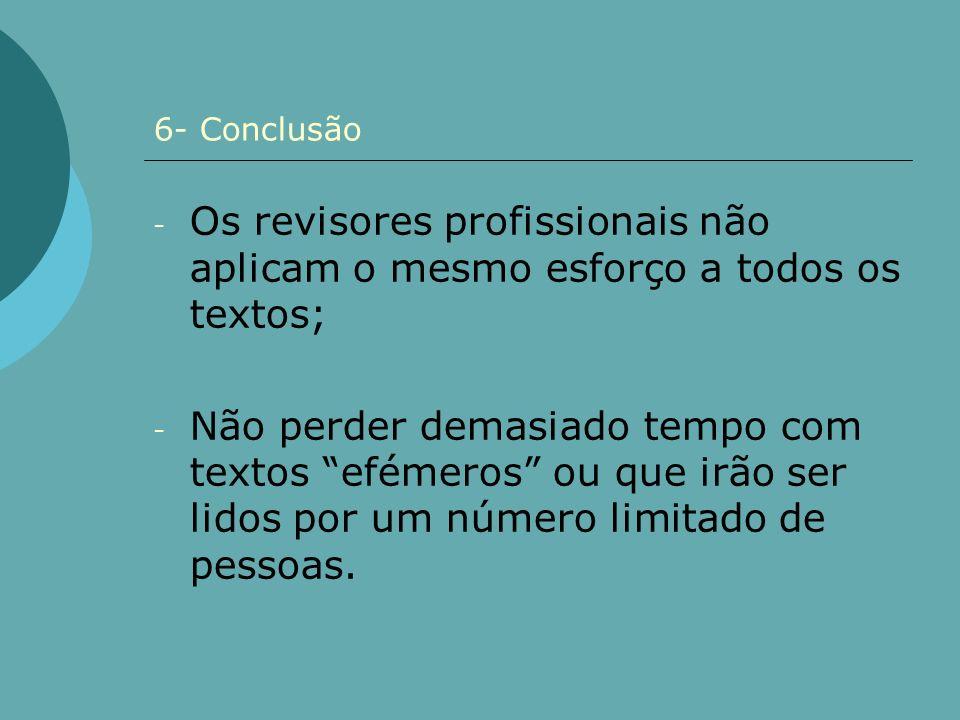6- Conclusão - Os revisores profissionais não aplicam o mesmo esforço a todos os textos; - Não perder demasiado tempo com textos efémeros ou que irão