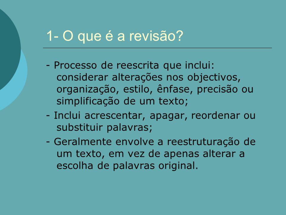 1- O que é a revisão? - Processo de reescrita que inclui: considerar alterações nos objectivos, organização, estilo, ênfase, precisão ou simplificação