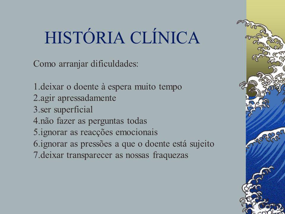HISTÓRIA CLÍNICA Como arranjar dificuldades: 1.deixar o doente à espera muito tempo 2.agir apressadamente 3.ser superficial 4.não fazer as perguntas t