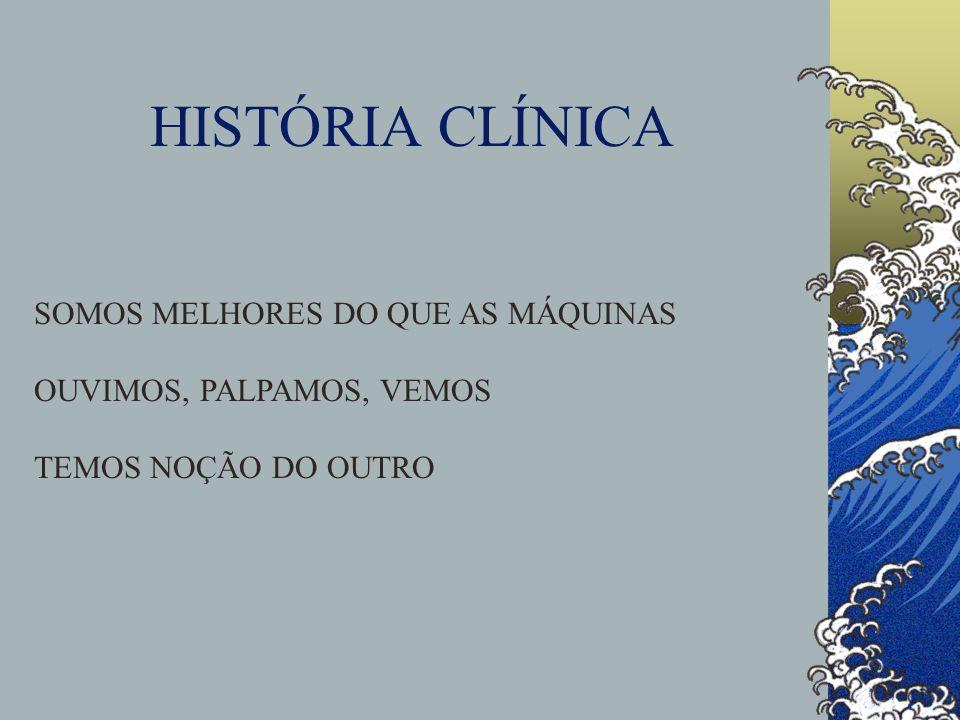 HISTÓRIA CLÍNICA SOMOS MELHORES DO QUE AS MÁQUINAS OUVIMOS, PALPAMOS, VEMOS TEMOS NOÇÃO DO OUTRO