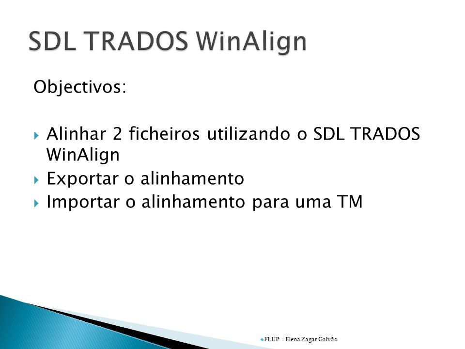 Objectivos: Alinhar 2 ficheiros utilizando o SDL TRADOS WinAlign Exportar o alinhamento Importar o alinhamento para uma TM FLUP - Elena Zagar Galvão
