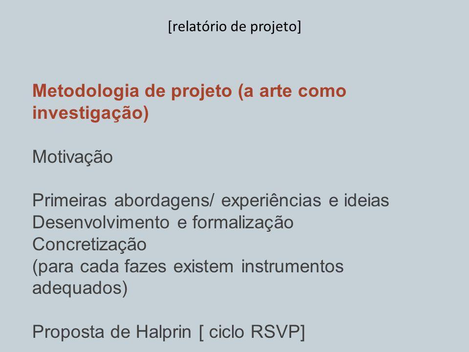 Metodologia de projeto (a arte como investigação) Motivação Primeiras abordagens/ experiências e ideias Desenvolvimento e formalização Concretização (