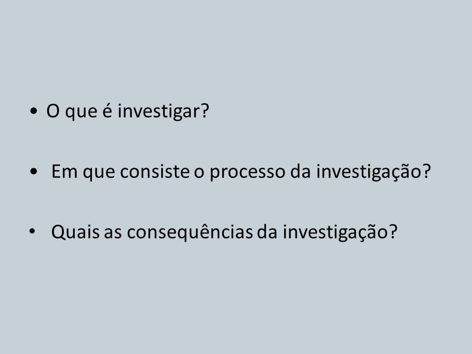 O que é investigar? Em que consiste o processo da investigação? Quais as consequências da investigação?