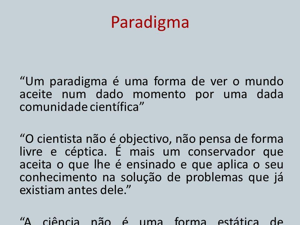 Paradigma Um paradigma é uma forma de ver o mundo aceite num dado momento por uma dada comunidade científica O cientista não é objectivo, não pensa de