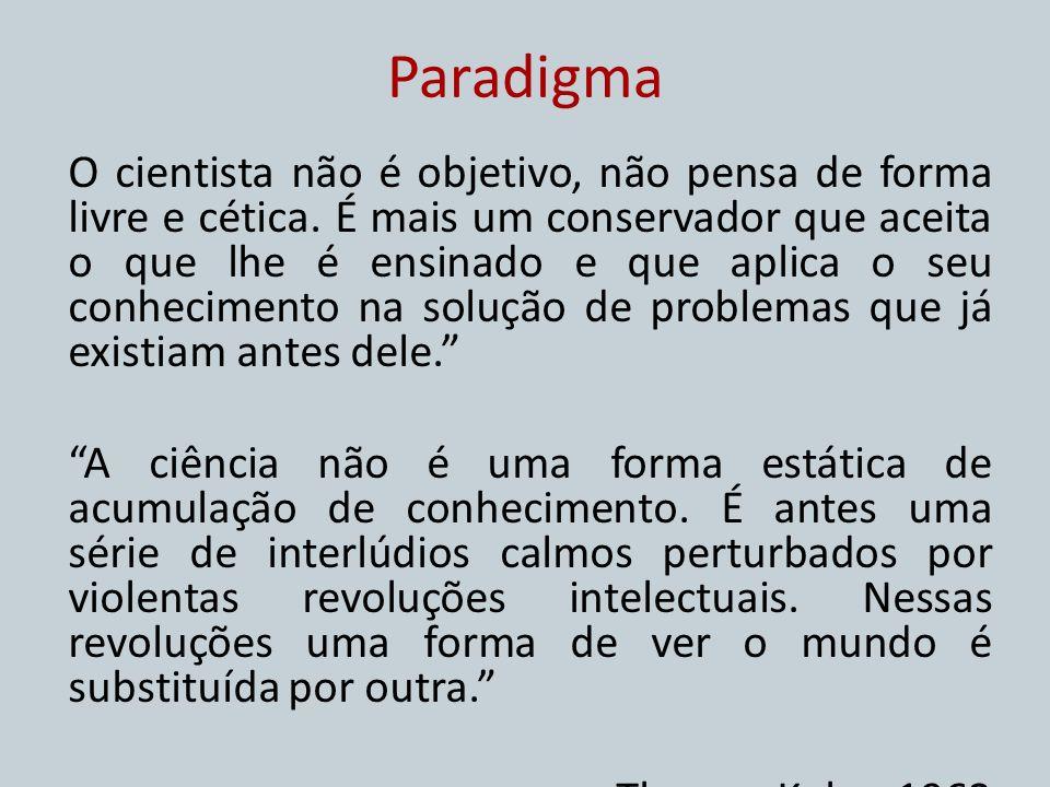 Paradigma O cientista não é objetivo, não pensa de forma livre e cética. É mais um conservador que aceita o que lhe é ensinado e que aplica o seu conh