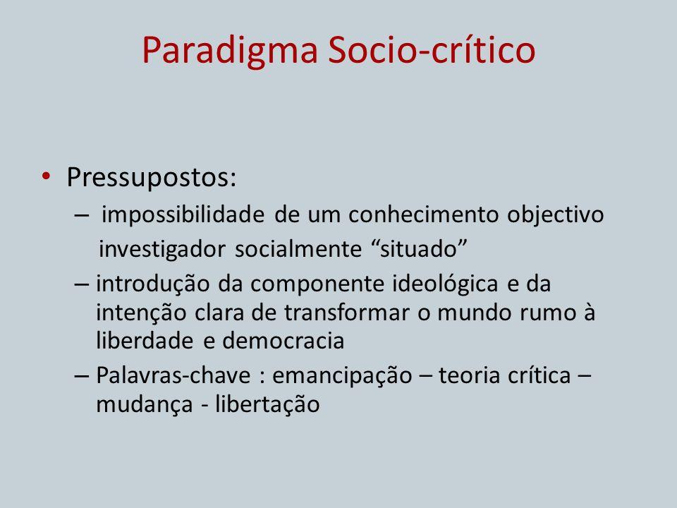 Paradigma Socio-crítico Pressupostos: – impossibilidade de um conhecimento objectivo investigador socialmente situado – introdução da componente ideol