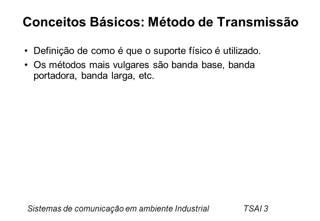Sistemas de comunicação em ambiente Industrial TSAI 3 Conceitos Básicos: Método de Transmissão Definição de como é que o suporte físico é utilizado. O