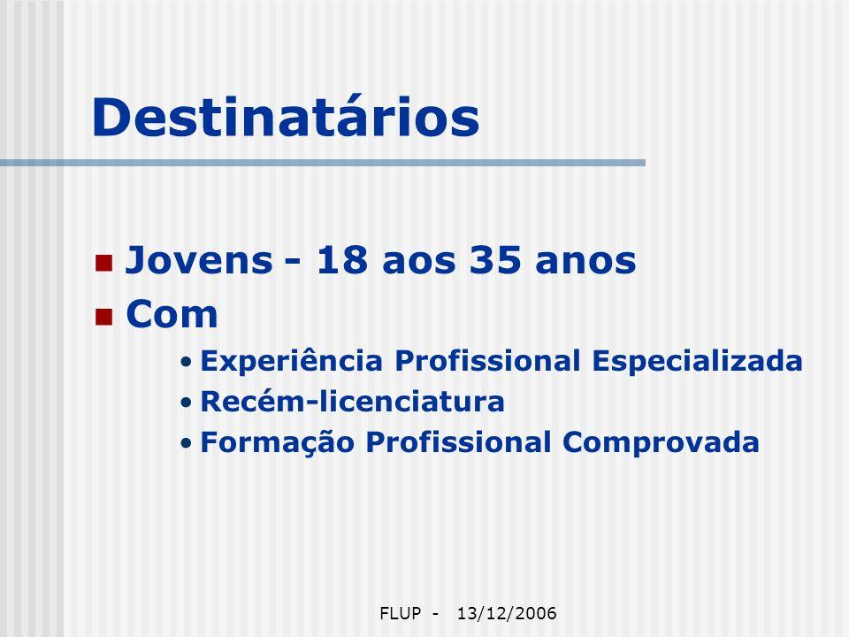 FLUP - 13/12/2006 Destinatários Jovens - 18 aos 35 anos Com Experiência Profissional Especializada Recém-licenciatura Formação Profissional Comprovada