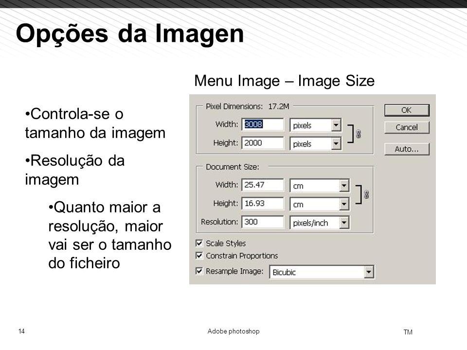 14 TM Adobe photoshop Opções da Imagen Menu Image – Image Size Controla-se o tamanho da imagem Resolução da imagem Quanto maior a resolução, maior vai