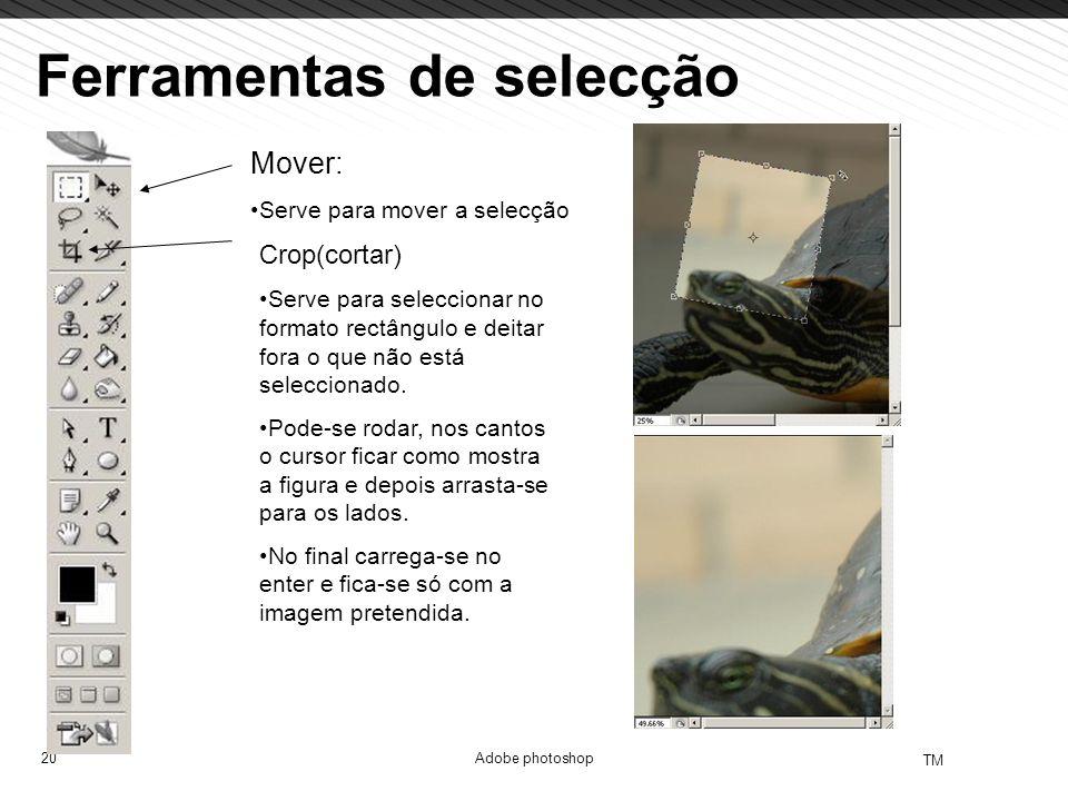 20 TM Adobe photoshop Ferramentas de selecção Mover: Serve para mover a selecção Crop(cortar) Serve para seleccionar no formato rectângulo e deitar fo