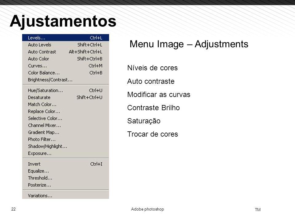 22 TM Adobe photoshop Ajustamentos Menu Image – Adjustments Níveis de cores Auto contraste Modificar as curvas Contraste Brilho Saturação Trocar de co