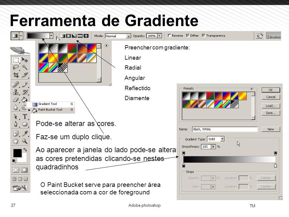 27 TM Adobe photoshop Ferramenta de Gradiente Pode-se alterar as cores. Faz-se um duplo clique. Ao aparecer a janela do lado pode-se alterar as cores