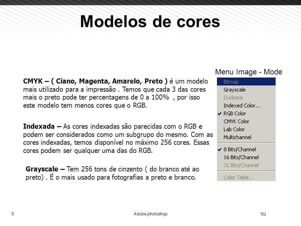 5 TM Adobe photoshop Modelos de cores CMYK – ( Ciano, Magenta, Amarelo, Preto ) é um modelo mais utilizado para a impressão. Temos que cada 3 das core