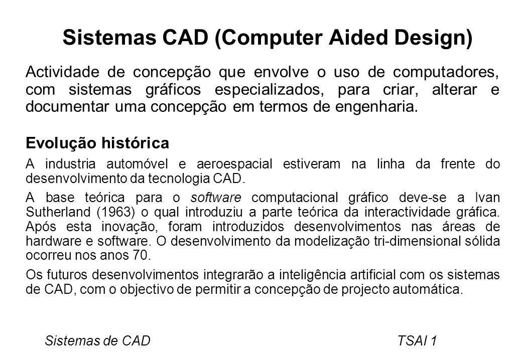 Sistemas de CAD TSAI 1 Sistemas CAD (Computer Aided Design) Actividade de concepção que envolve o uso de computadores, com sistemas gráficos especiali