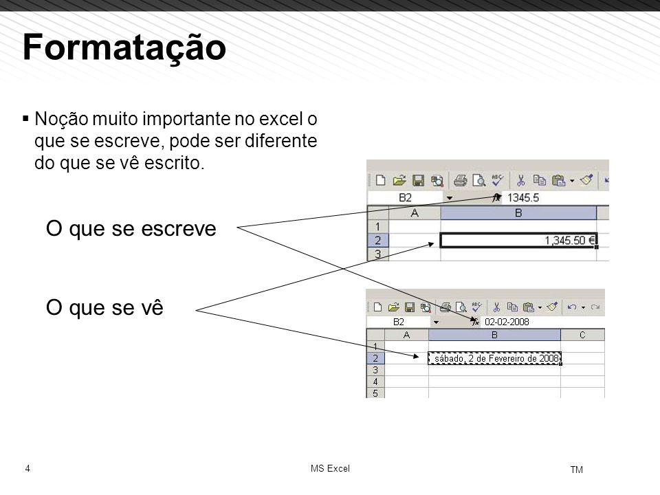 4 TM MS Excel Formatação Noção muito importante no excel o que se escreve, pode ser diferente do que se vê escrito. O que se escreve O que se vê