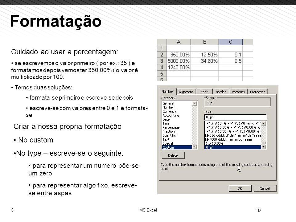 6 TM MS Excel Cuidado ao usar a percentagem: se escrevemos o valor primeiro ( por ex.: 35 ) e formatamos depois vamos ter 350.00% ( o valor é multipli