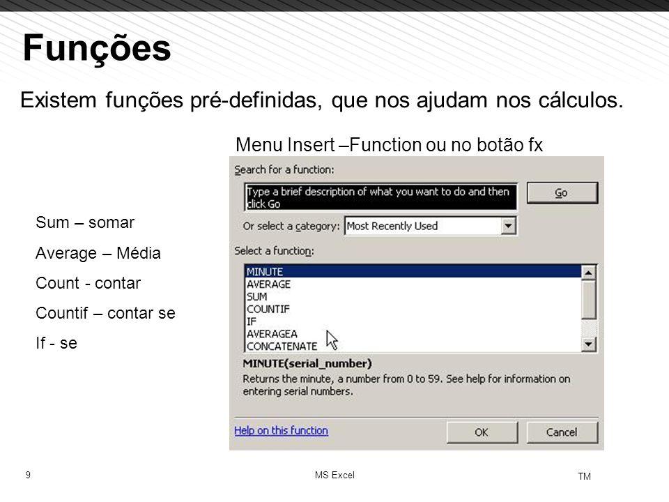 9 TM MS Excel Funções Existem funções pré-definidas, que nos ajudam nos cálculos. Menu Insert –Function ou no botão fx Sum – somar Average – Média Cou