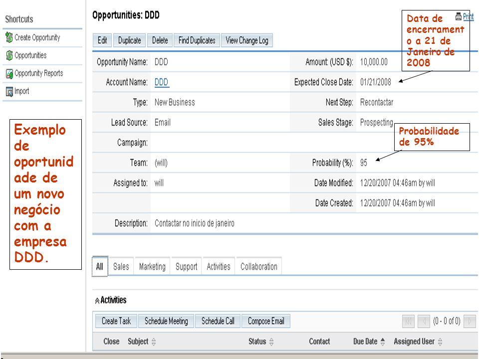 Exemplo de oportunid ade de um novo negócio com a empresa DDD. Probabilidade de 95% Data de encerrament o a 21 de Janeiro de 2008