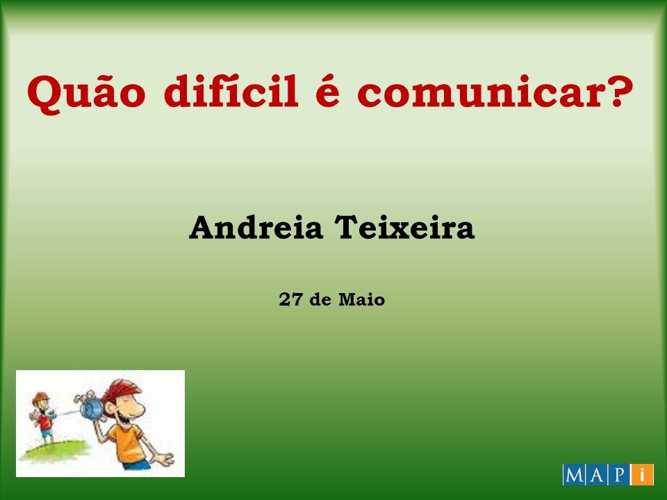 Quão difícil é comunicar? Andreia Teixeira 27 de Maio