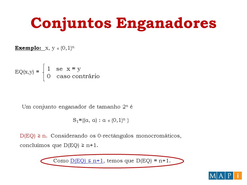 Conjuntos Enganadores Exemplo: x, y {0,1} n EQ(x,y) = 1se x = y 0 caso contrário Um conjunto enganador de tamanho 2 n é S 1 ={(α, α) : α {0,1} n } D(EQ) n.Considerando os 0-rectângulos monocromáticos, concluímos que D(EQ) n+1.