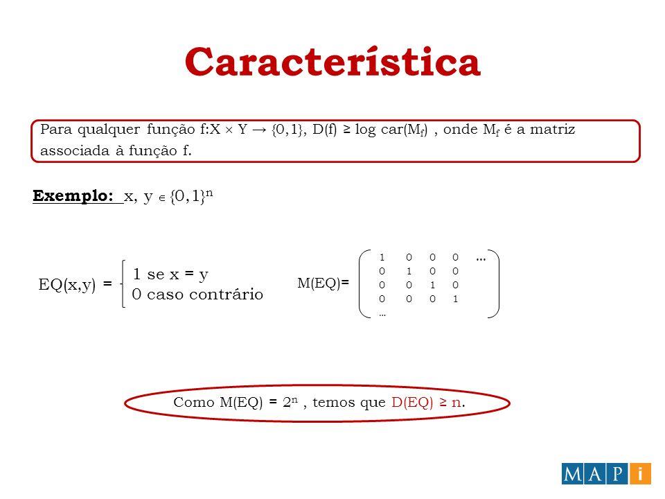 Característica Para qualquer função f:X Y {0,1}, D(f) log car(M f ), onde M f é a matriz associada à função f. Exemplo: x, y {0,1} n EQ(x,y) = 1 se x