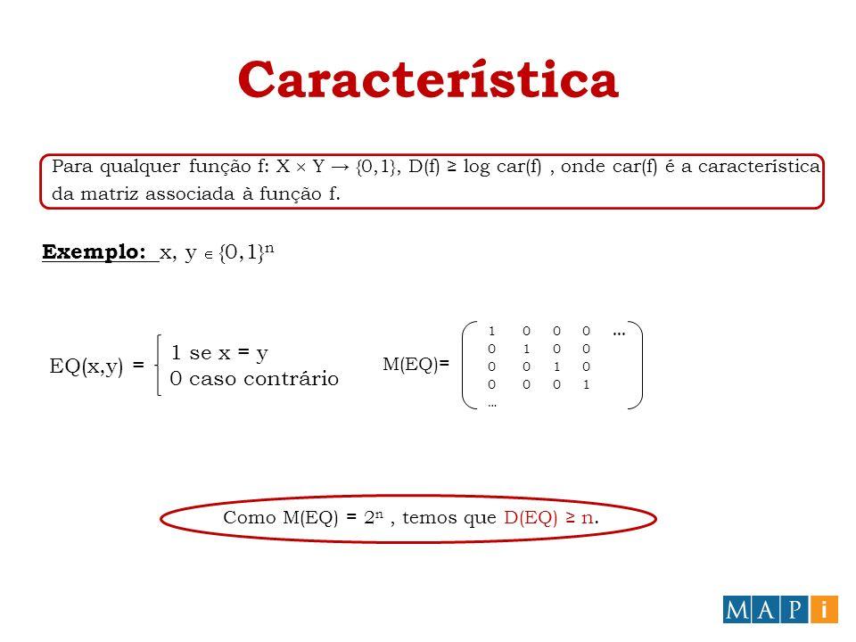 Característica Para qualquer função f: X Y {0,1}, D(f) log car(f), onde car(f) é a característica da matriz associada à função f.