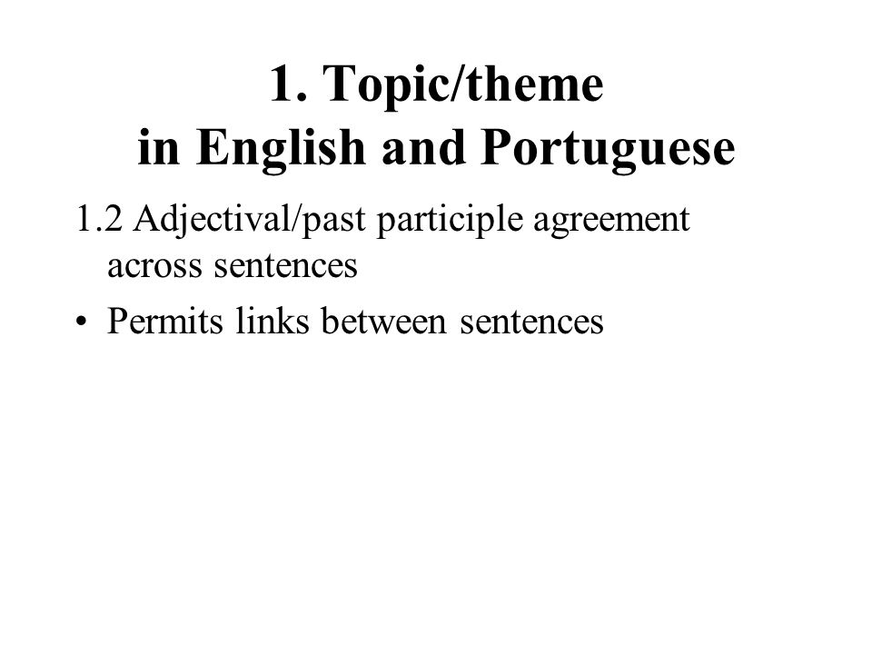 1. Topic/theme in English and Portuguese 1.2 Adjectival/past participle agreement across sentences Permits links between sentences