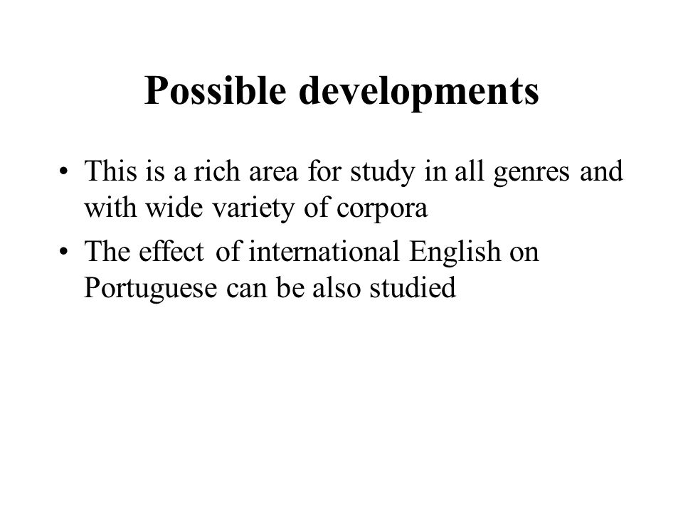 Possible developments This is a rich area for study in all genres and with wide variety of corpora The effect of international English on Portuguese c