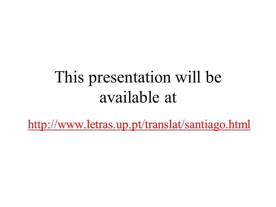 This presentation will be available at http://www.letras.up.pt/translat/santiago.html