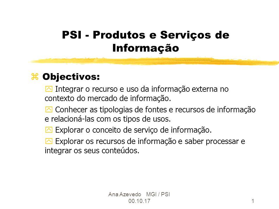 Ana Azevedo MGI / PSI 00.10.171 PSI - Produtos e Serviços de Informação z Objectivos: y Integrar o recurso e uso da informação externa no contexto do mercado de informação.