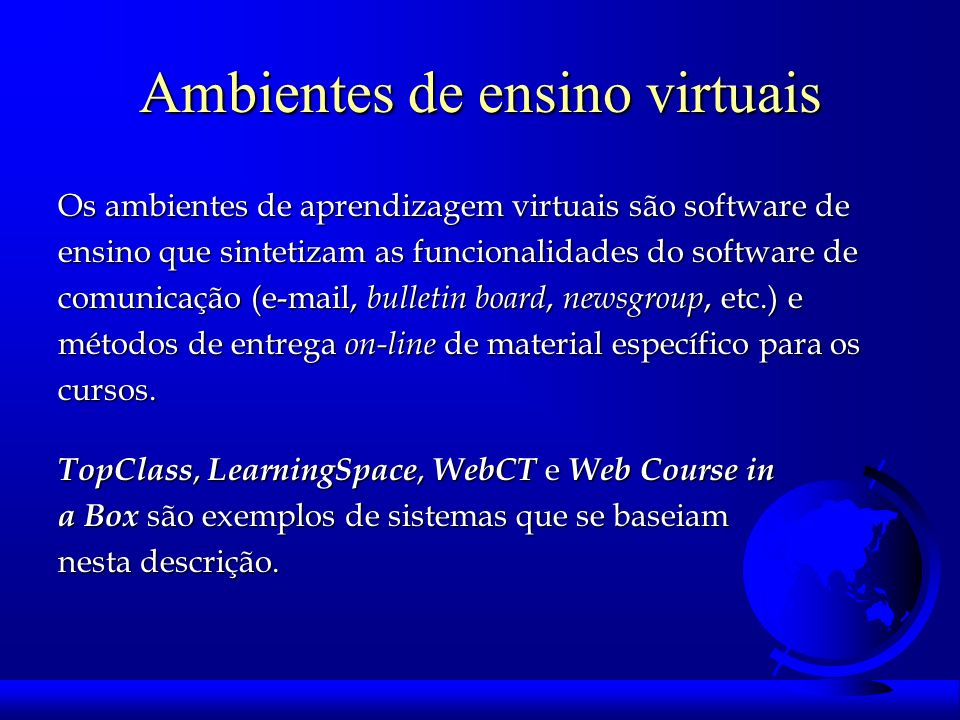Ambientes de ensino virtuais Os ambientes de aprendizagem virtuais são software de ensino que sintetizam as funcionalidades do software de comunicação (e-mail, bulletin board, newsgroup, etc.) e métodos de entrega on-line de material específico para os cursos.