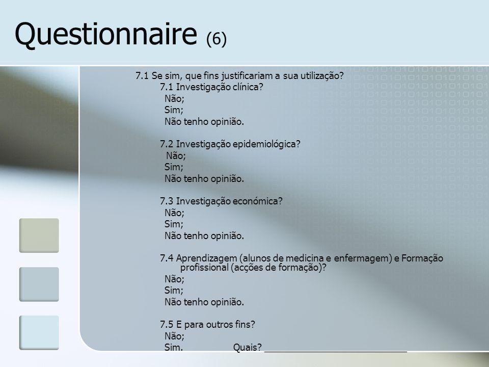 Questionnaire (6) 7.1 Se sim, que fins justificariam a sua utilização? 7.1 Investigação clínica? Não; Sim; Não tenho opinião. 7.2 Investigação epidemi