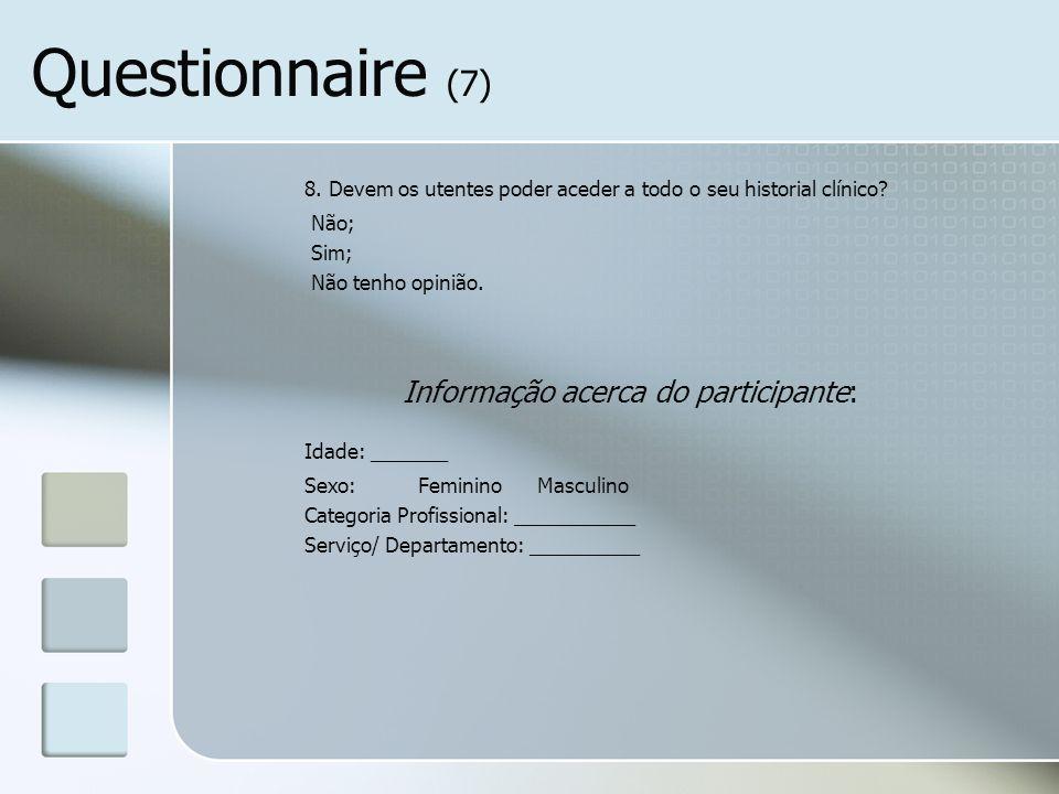 Questionnaire (7) 8. Devem os utentes poder aceder a todo o seu historial clínico? Não; Sim; Não tenho opinião. Informação acerca do participante: Ida