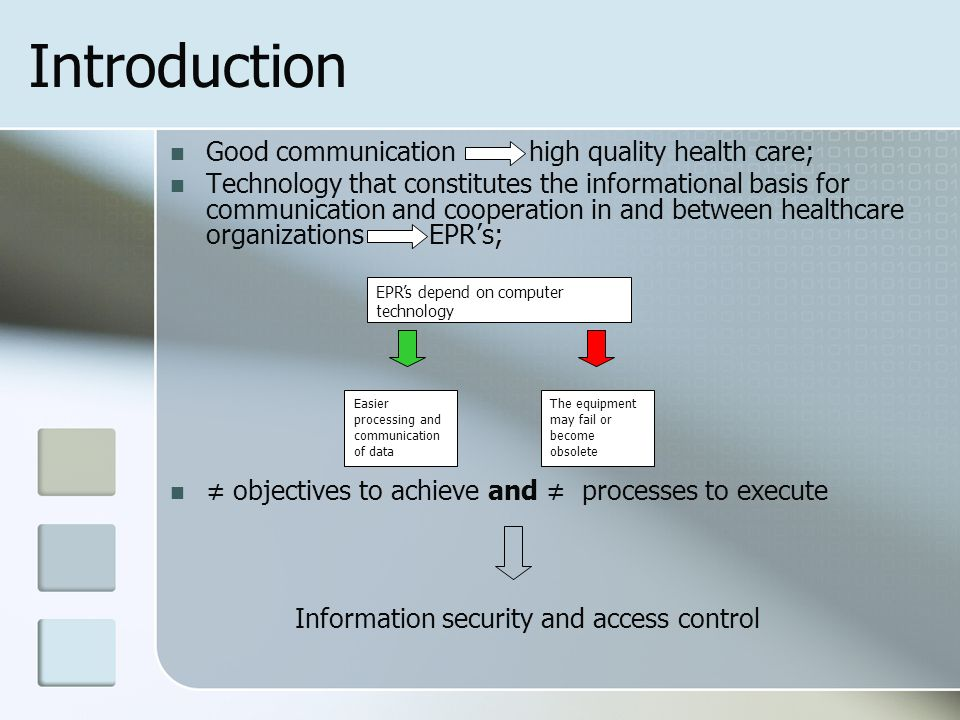 Introduction Good communication high quality health care; Technology that constitutes the informational basis for communication and cooperation in and between healthcare organizations EPRs; objectives to achieve and processes to execute Information security and access control EPRs depend on computer technology Easier processing and communication of data The equipment may fail or become obsolete