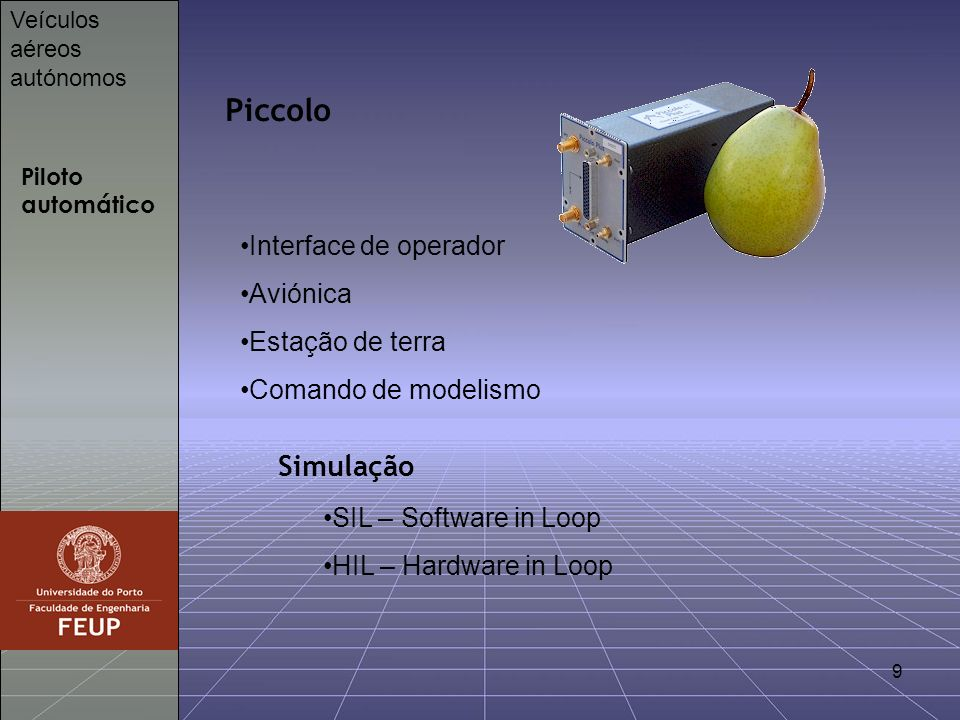 9 Piloto automático Veículos aéreos autónomos Piccolo Interface de operador Aviónica Estação de terra Comando de modelismo SIL – Software in Loop HIL – Hardware in Loop Simulação