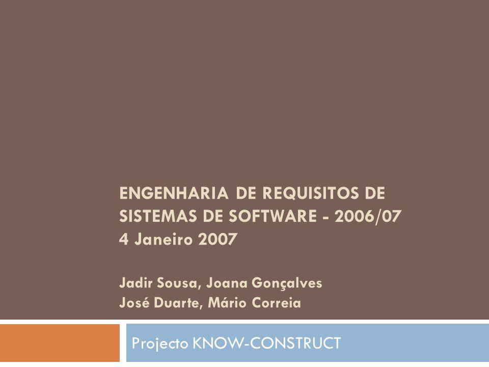 ENGENHARIA DE REQUISITOS DE SISTEMAS DE SOFTWARE - 2006/07 4 Janeiro 2007 Jadir Sousa, Joana Gonçalves José Duarte, Mário Correia Projecto KNOW-CONSTR