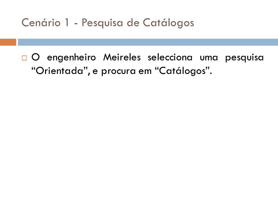 O engenheiro Meireles selecciona uma pesquisa Orientada, e procura em Catálogos. Cenário 1 - Pesquisa de Catálogos