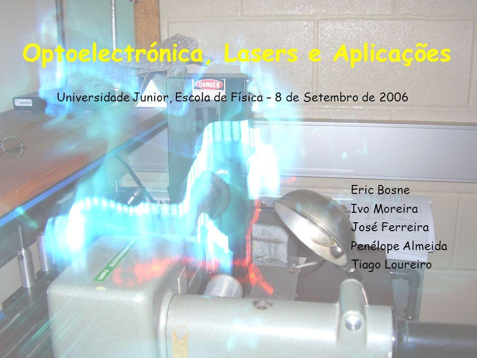 Optoelectrónica, Lasers e Aplicações Universidade Junior, Escola de Física – 8 de Setembro de 2006 Eric Bosne Ivo Moreira José Ferreira Penélope Almeida Tiago Loureiro
