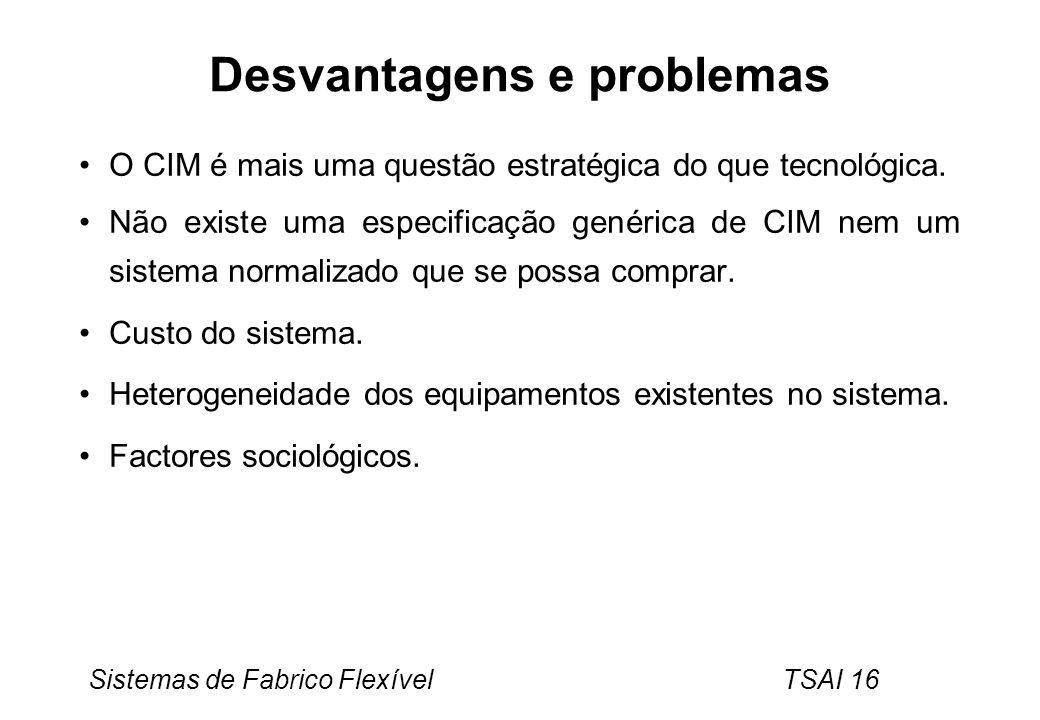 Sistemas de Fabrico Flexível TSAI 16 Desvantagens e problemas O CIM é mais uma questão estratégica do que tecnológica. Não existe uma especificação ge