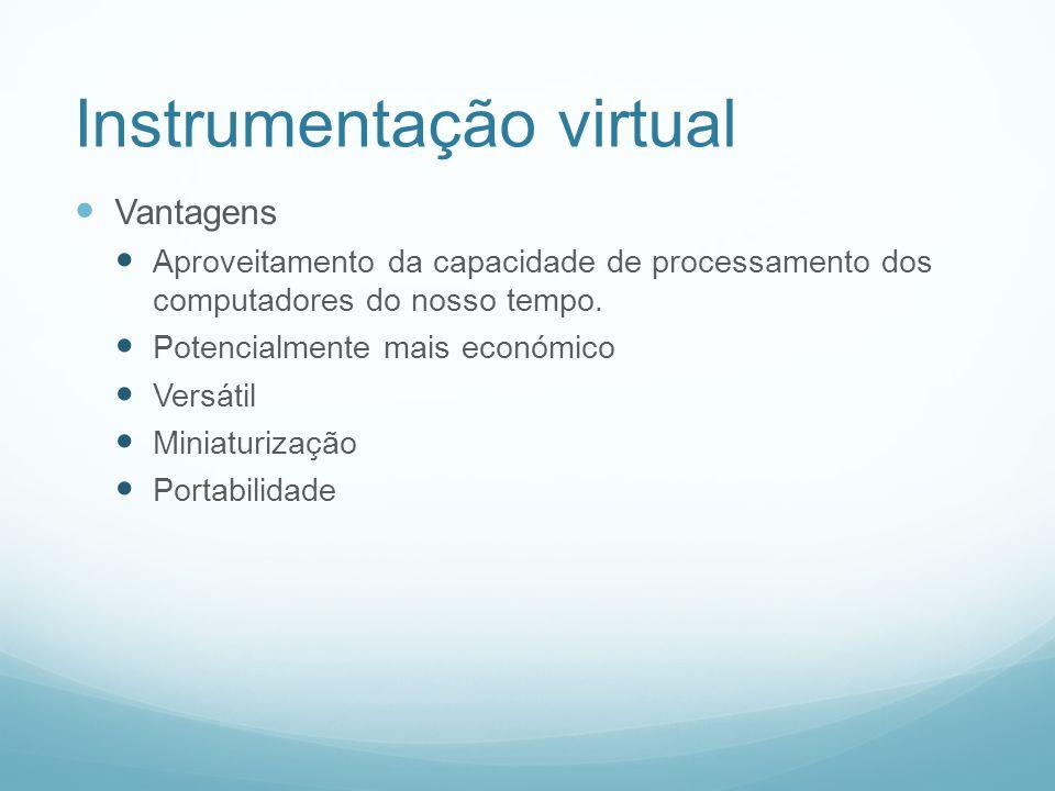 Instrumentação virtual Vantagens Aproveitamento da capacidade de processamento dos computadores do nosso tempo. Potencialmente mais económico Versátil