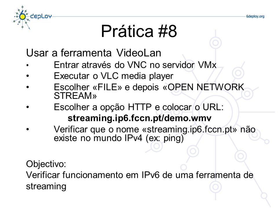 Prática #8 Usar a ferramenta VideoLan Entrar através do VNC no servidor VMx Executar o VLC media player Escolher «FILE» e depois «OPEN NETWORK STREAM» Escolher a opção HTTP e colocar o URL: streaming.ip6.fccn.pt/demo.wmv Verificar que o nome «streaming.ip6.fccn.pt» não existe no mundo IPv4 (ex: ping) Objectivo: Verificar funcionamento em IPv6 de uma ferramenta de streaming