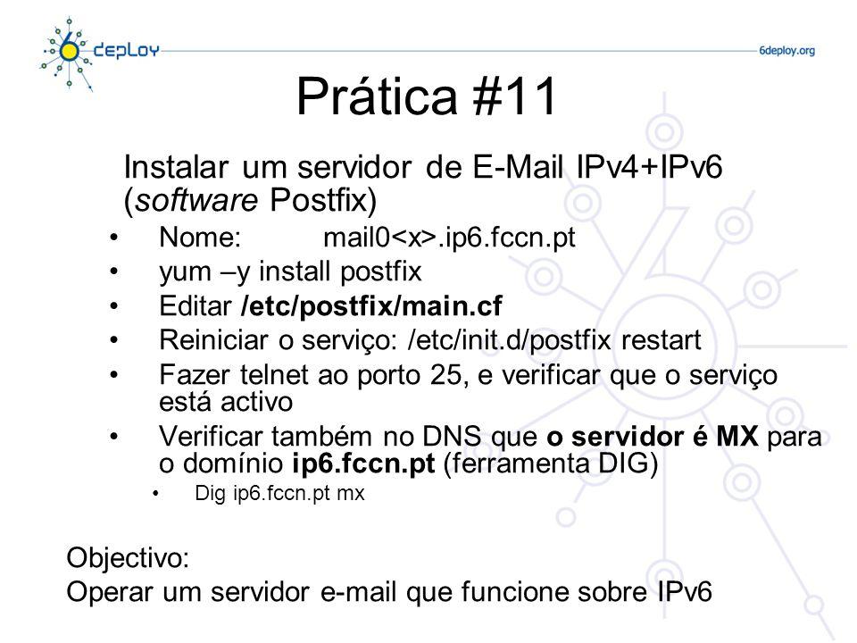 Prática #11 Instalar um servidor de E-Mail IPv4+IPv6 (software Postfix) Nome:mail0.ip6.fccn.pt yum –y install postfix Editar /etc/postfix/main.cf Reiniciar o serviço: /etc/init.d/postfix restart Fazer telnet ao porto 25, e verificar que o serviço está activo Verificar também no DNS que o servidor é MX para o domínio ip6.fccn.pt (ferramenta DIG) Dig ip6.fccn.pt mx Objectivo: Operar um servidor e-mail que funcione sobre IPv6
