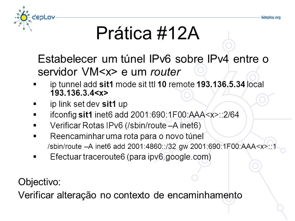 Prática #12A Estabelecer um túnel IPv6 sobre IPv4 entre o servidor VM e um router ip tunnel add sit1 mode sit ttl 10 remote 193.136.5.34 local 193.136.3.4 ip link set dev sit1 up ifconfig sit1 inet6 add 2001:690:1F00:AAA ::2/64 Verificar Rotas IPv6 (/sbin/route –A inet6) Reencaminhar uma rota para o novo túnel /sbin/route –A inet6 add 2001:4860::/32 gw 2001:690:1F00:AAA ::1 Efectuar traceroute6 (para ipv6.google.com) Objectivo: Verificar alteração no contexto de encaminhamento