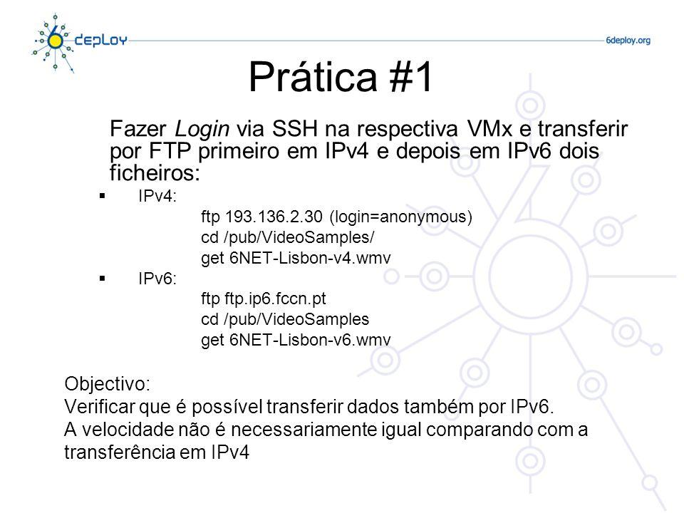 Prática #1 Fazer Login via SSH na respectiva VMx e transferir por FTP primeiro em IPv4 e depois em IPv6 dois ficheiros: IPv4: ftp 193.136.2.30 (login=anonymous) cd /pub/VideoSamples/ get 6NET-Lisbon-v4.wmv IPv6: ftp ftp.ip6.fccn.pt cd /pub/VideoSamples get 6NET-Lisbon-v6.wmv Objectivo: Verificar que é possível transferir dados também por IPv6.