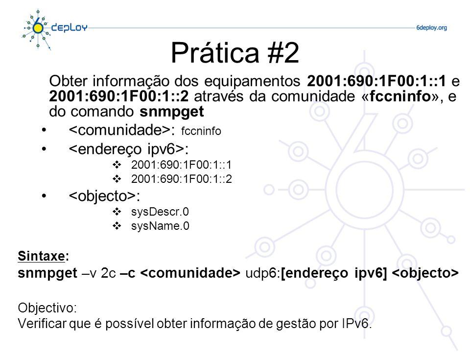 Prática #2 Obter informação dos equipamentos 2001:690:1F00:1::1 e 2001:690:1F00:1::2 através da comunidade «fccninfo», e do comando snmpget : fccninfo : 2001:690:1F00:1::1 2001:690:1F00:1::2 : sysDescr.0 sysName.0 Sintaxe: snmpget –v 2c –c udp6:[endereço ipv6] Objectivo: Verificar que é possível obter informação de gestão por IPv6.