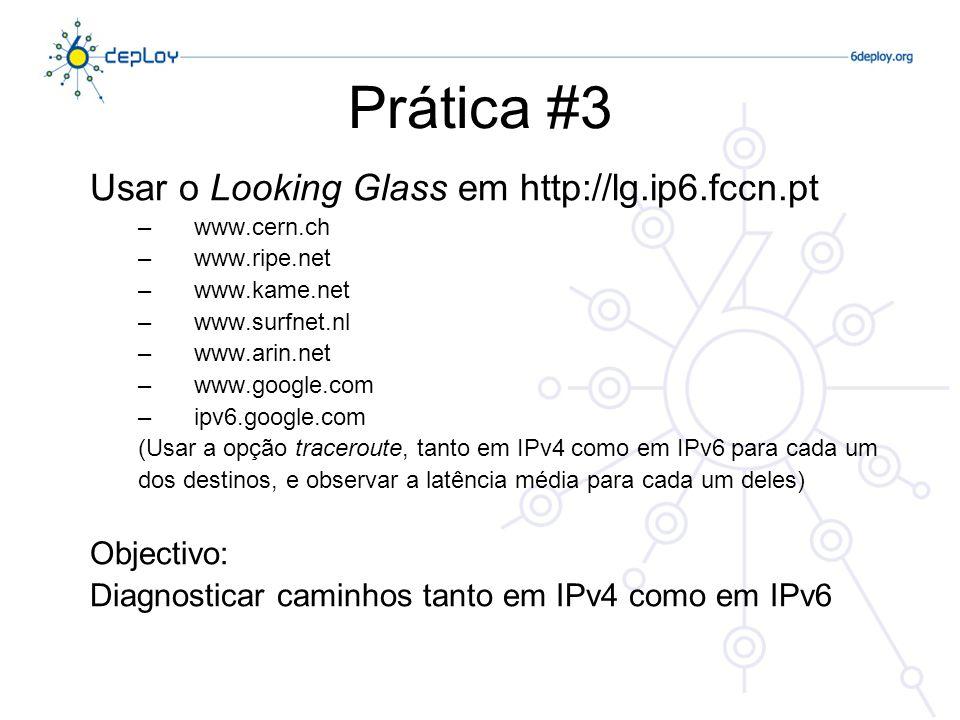 Prática #3 Usar o Looking Glass em http://lg.ip6.fccn.pt –www.cern.ch –www.ripe.net –www.kame.net –www.surfnet.nl –www.arin.net –www.google.com –ipv6.google.com (Usar a opção traceroute, tanto em IPv4 como em IPv6 para cada um dos destinos, e observar a latência média para cada um deles) Objectivo: Diagnosticar caminhos tanto em IPv4 como em IPv6